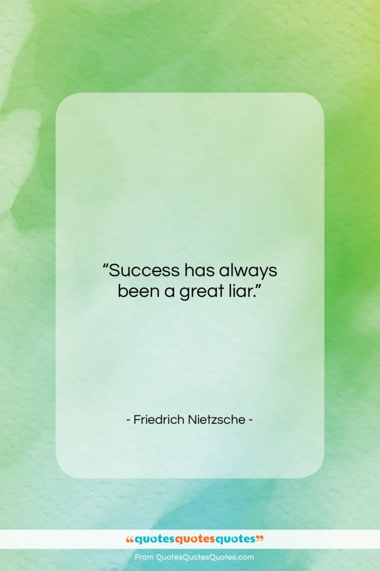 """Friedrich Nietzsche quote: """"Success has always been a great liar…""""- at QuotesQuotesQuotes.com"""