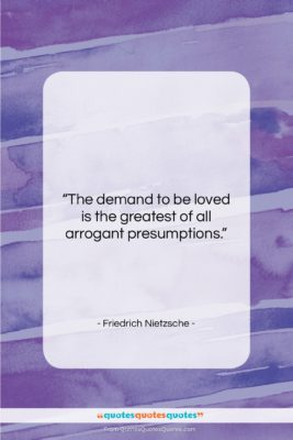"Friedrich Nietzsche quote: ""The demand to be loved is the…""- at QuotesQuotesQuotes.com"