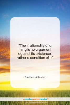 """Friedrich Nietzsche quote: """"The irrationality of a thing is no…""""- at QuotesQuotesQuotes.com"""