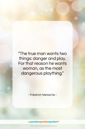 """Friedrich Nietzsche quote: """"The true man wants two things: danger…""""- at QuotesQuotesQuotes.com"""