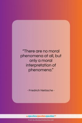 "Friedrich Nietzsche quote: ""There are no moral phenomena at all,…""- at QuotesQuotesQuotes.com"