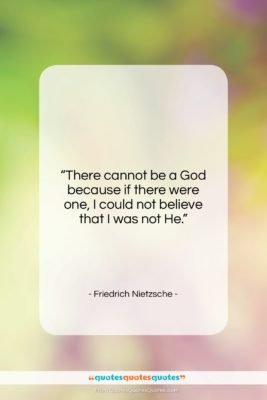 """Friedrich Nietzsche quote: """"There cannot be a God because if…""""- at QuotesQuotesQuotes.com"""