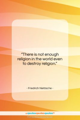 """Friedrich Nietzsche quote: """"There is not enough religion in the…""""- at QuotesQuotesQuotes.com"""