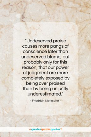"""Friedrich Nietzsche quote: """"Undeserved praise causes more pangs of conscience…""""- at QuotesQuotesQuotes.com"""