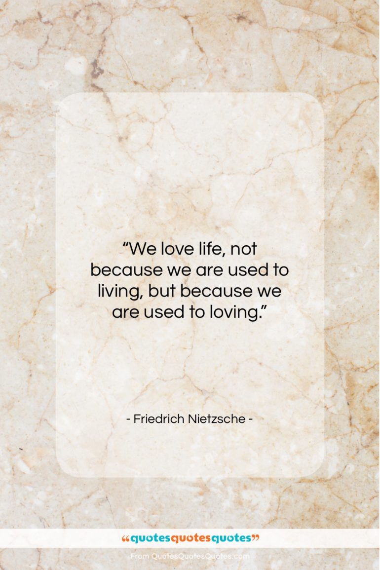 """Friedrich Nietzsche quote: """"We love life, not because we are…""""- at QuotesQuotesQuotes.com"""