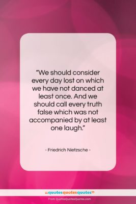 """Friedrich Nietzsche quote: """"We should consider every day lost on…""""- at QuotesQuotesQuotes.com"""