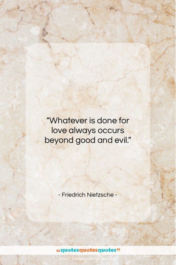 """Friedrich Nietzsche quote: """"Whatever is done for love always occurs…""""- at QuotesQuotesQuotes.com"""