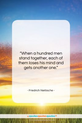"""Friedrich Nietzsche quote: """"When a hundred men stand together, each…""""- at QuotesQuotesQuotes.com"""