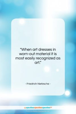 """Friedrich Nietzsche quote: """"When art dresses in worn-out material it…""""- at QuotesQuotesQuotes.com"""