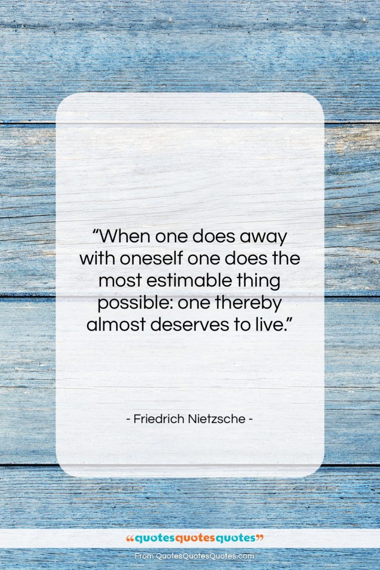 """Friedrich Nietzsche quote: """"When one does away with oneself one…""""- at QuotesQuotesQuotes.com"""