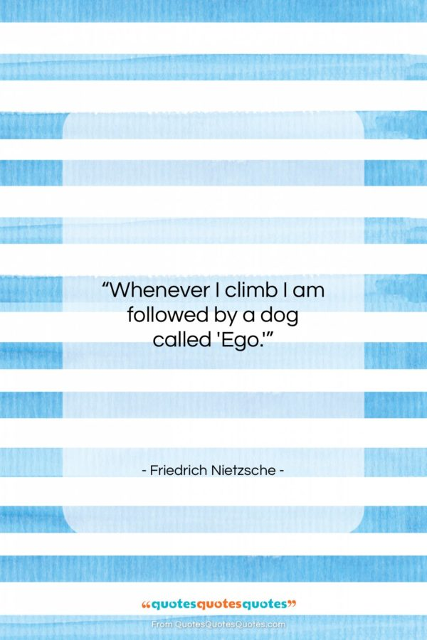"""Friedrich Nietzsche quote: """"Whenever I climb I am followed by…""""- at QuotesQuotesQuotes.com"""