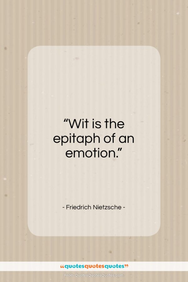 """Friedrich Nietzsche quote: """"Wit is the epitaph of an emotion…""""- at QuotesQuotesQuotes.com"""