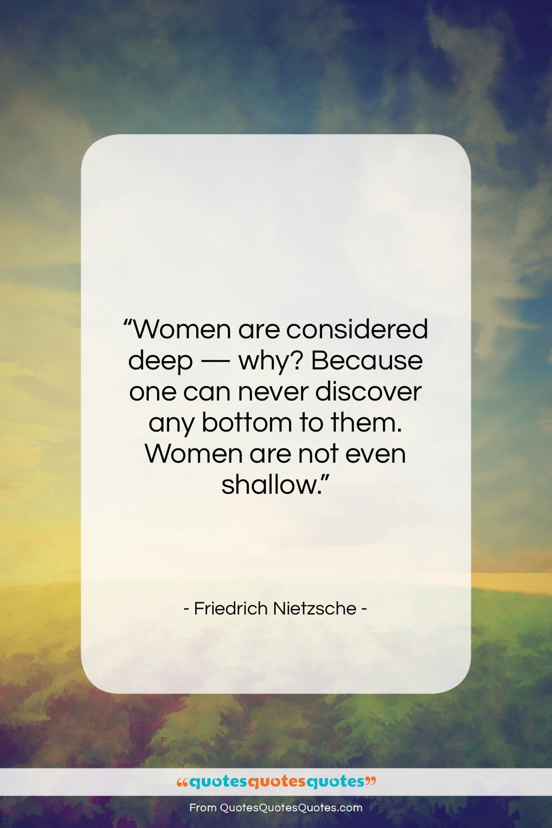 """Friedrich Nietzsche quote: """"Women are considered deep — why? Because…""""- at QuotesQuotesQuotes.com"""