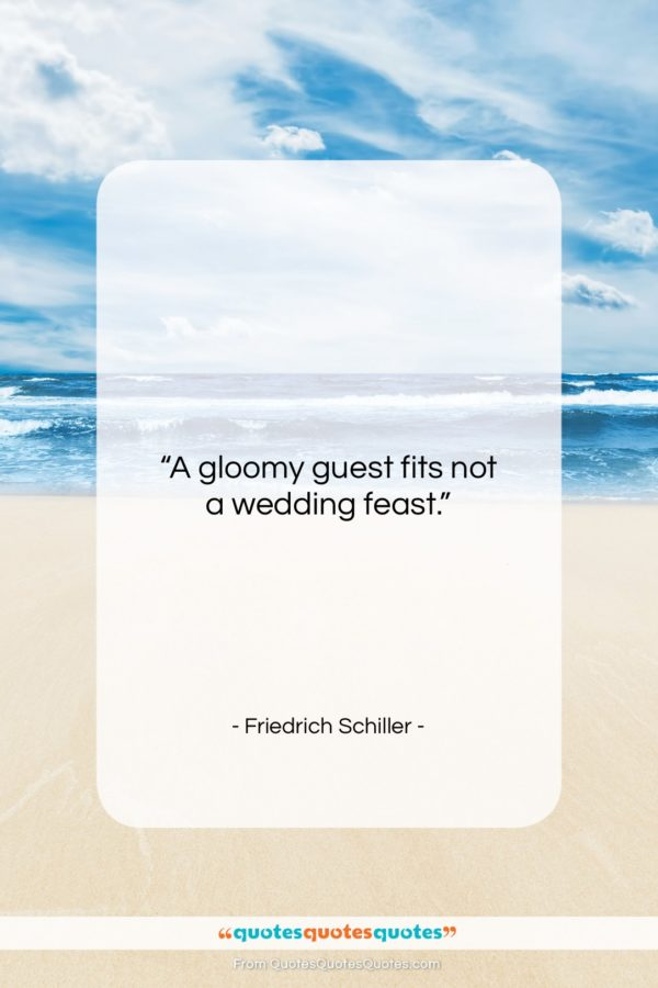 """Friedrich Schiller quote: """"A gloomy guest fits not a wedding…""""- at QuotesQuotesQuotes.com"""