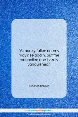"""Friedrich Schiller quote: """"A merely fallen enemy may rise again,…""""- at QuotesQuotesQuotes.com"""