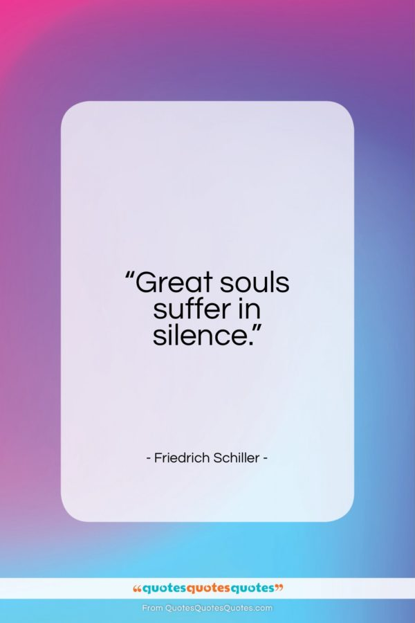 """Friedrich Schiller quote: """"Great souls suffer in silence…""""- at QuotesQuotesQuotes.com"""