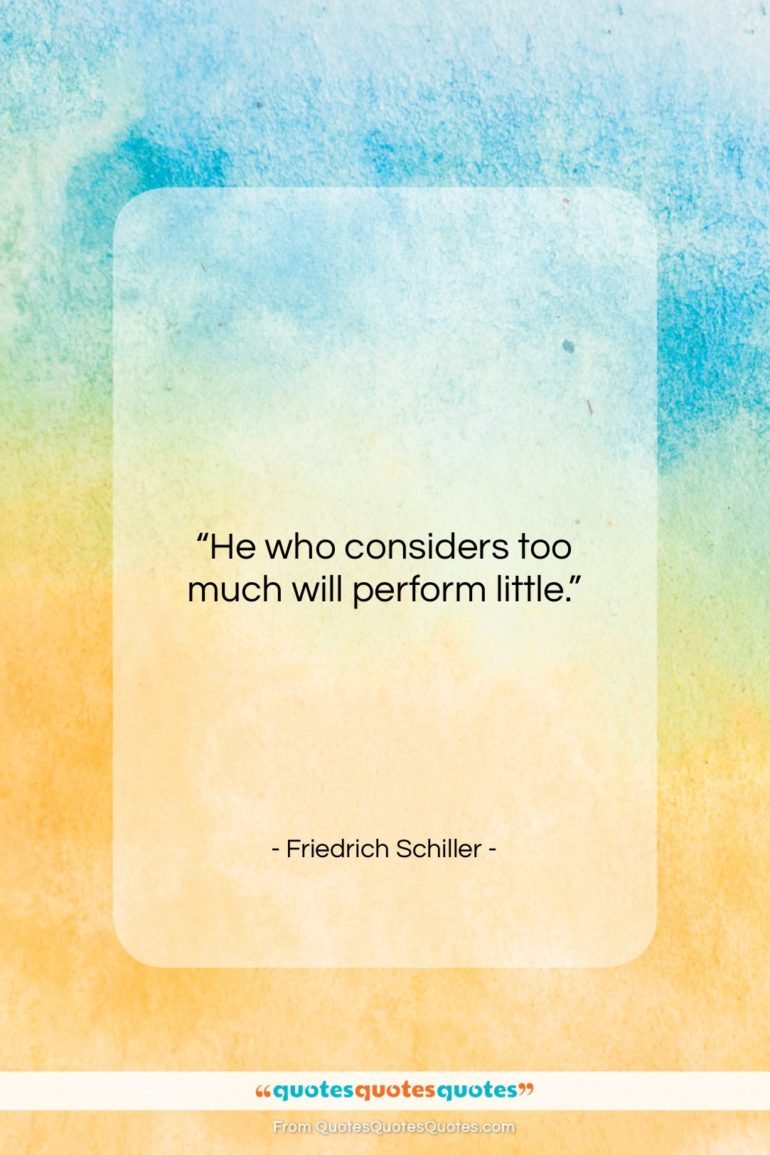 """Friedrich Schiller quote: """"He who considers too much will perform…""""- at QuotesQuotesQuotes.com"""