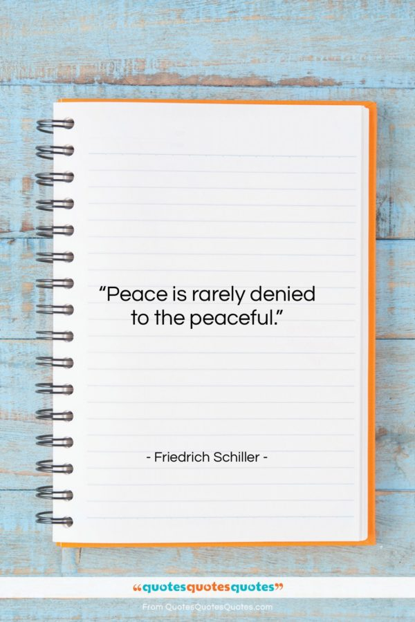 """Friedrich Schiller quote: """"Peace is rarely denied to the peaceful…""""- at QuotesQuotesQuotes.com"""