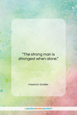 """Friedrich Schiller quote: """"The strong man is strongest when alone….""""- at QuotesQuotesQuotes.com"""