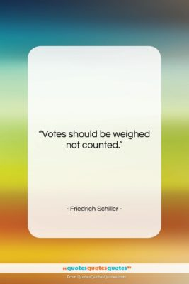 """Friedrich Schiller quote: """"Votes should be weighed not counted….""""- at QuotesQuotesQuotes.com"""