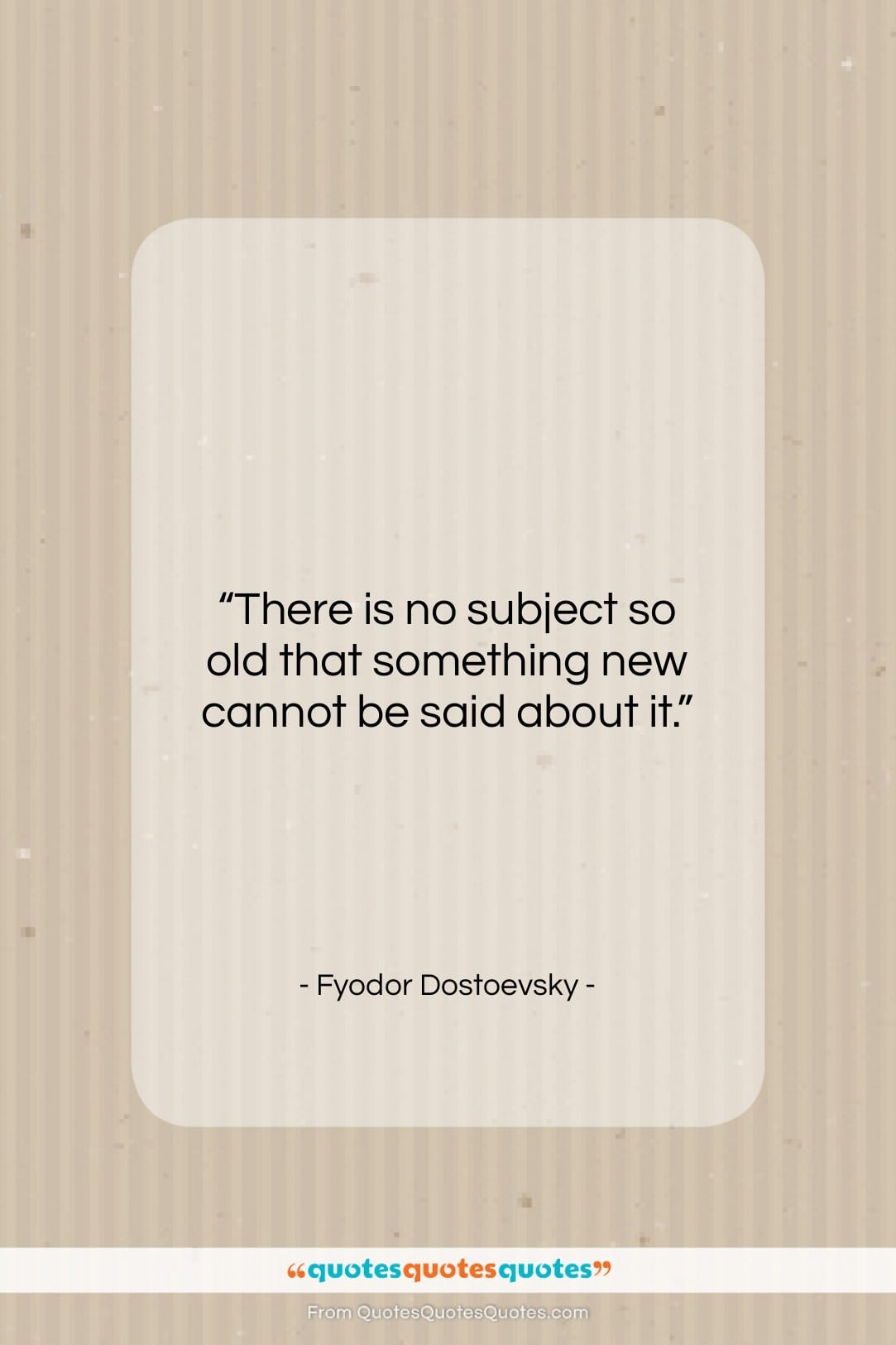 """Fyodor Dostoevsky quote: """"There is no subject so old that…""""- at QuotesQuotesQuotes.com"""