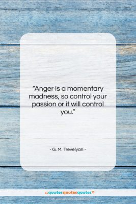"""G. M. Trevelyan quote: """"Anger is a momentary madness, so control…""""- at QuotesQuotesQuotes.com"""