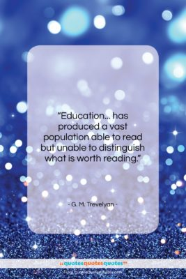 """G. M. Trevelyan quote: """"Education… has produced a vast population able…""""- at QuotesQuotesQuotes.com"""