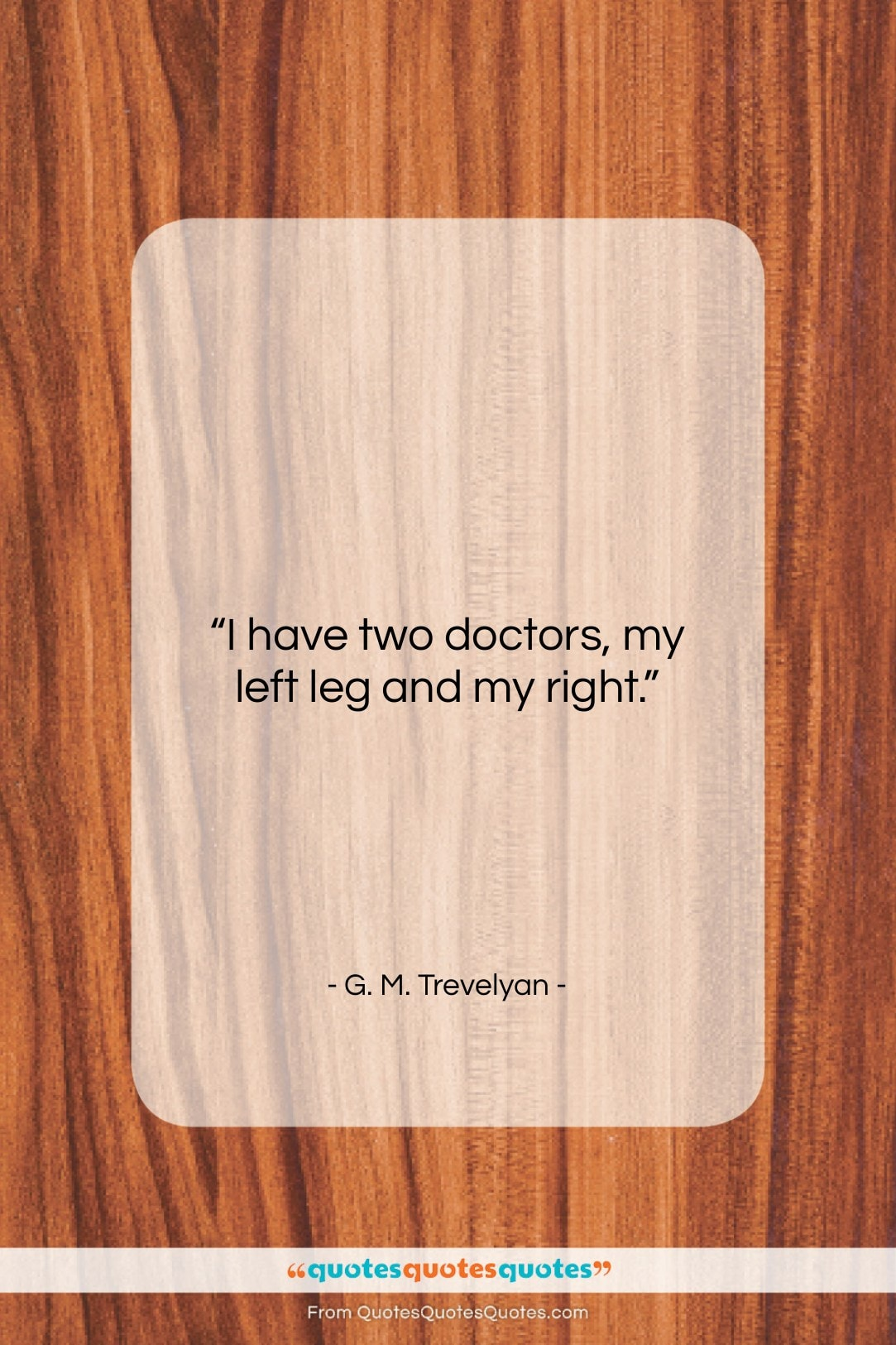 """G. M. Trevelyan quote: """"I have two doctors, my left leg…""""- at QuotesQuotesQuotes.com"""