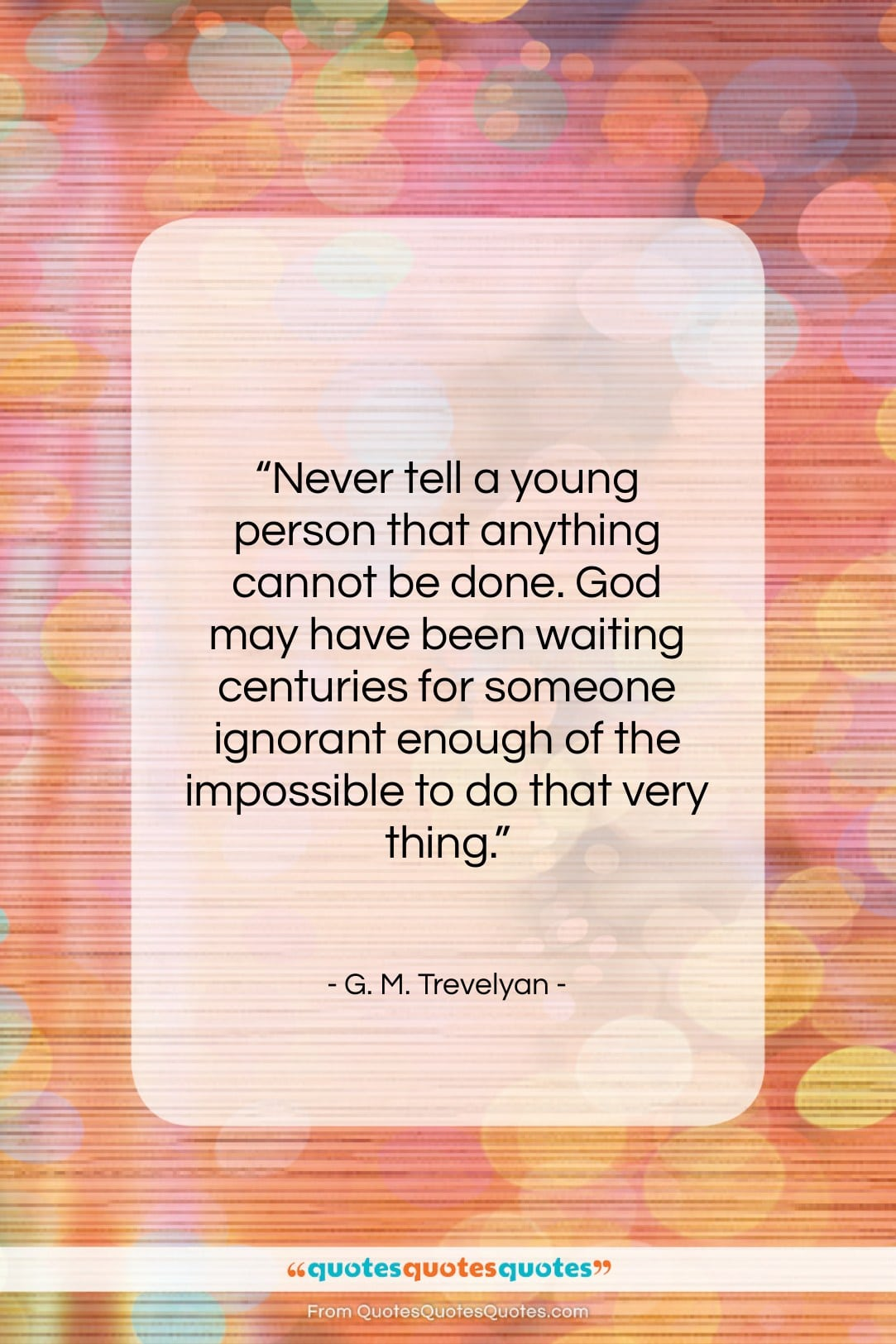 """G. M. Trevelyan quote: """"Never tell a young person that anything…""""- at QuotesQuotesQuotes.com"""