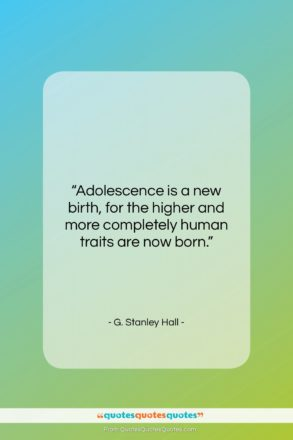 """G. Stanley Hall quote: """"Adolescence is a new birth, for the…""""- at QuotesQuotesQuotes.com"""