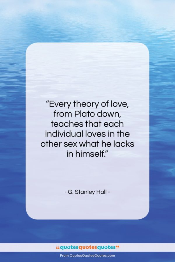 """G. Stanley Hall quote: """"Every theory of love, from Plato down…""""- at QuotesQuotesQuotes.com"""