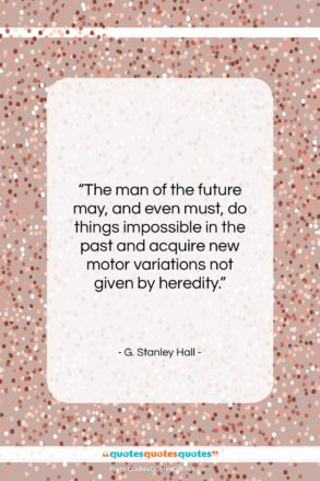 """G. Stanley Hall quote: """"The man of the future may, and…""""- at QuotesQuotesQuotes.com"""