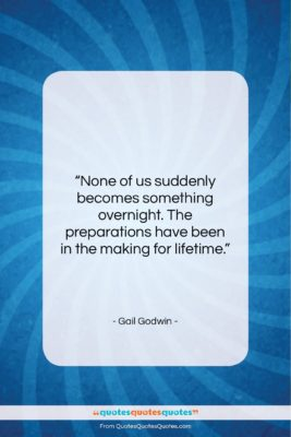 """Gail Godwin quote: """"None of us suddenly becomes something overnight….""""- at QuotesQuotesQuotes.com"""