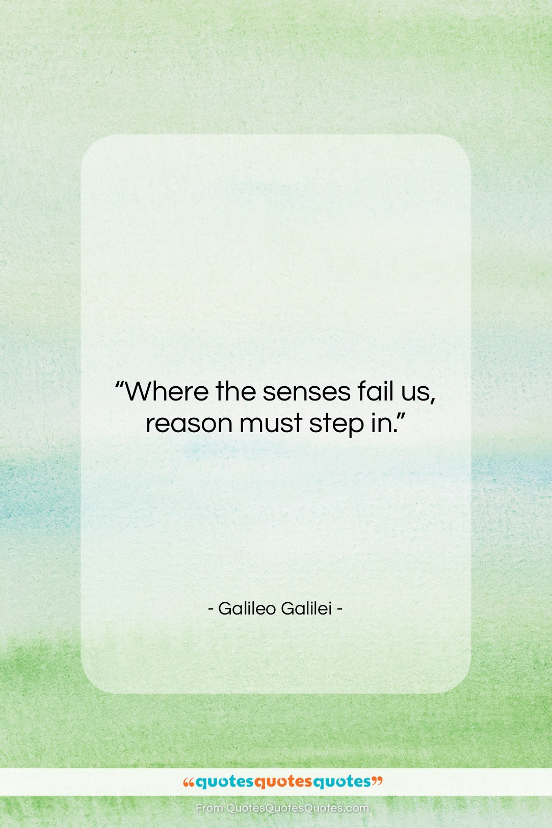 """Galileo Galilei quote: """"Where the senses fail us, reason must…""""- at QuotesQuotesQuotes.com"""