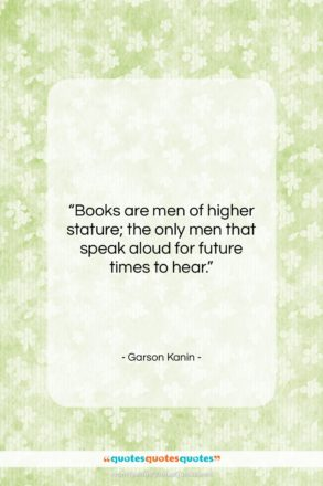 """Garson Kanin quote: """"Books are men of higher stature; the…""""- at QuotesQuotesQuotes.com"""