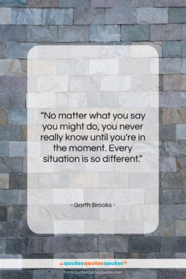 """Garth Brooks quote: """"No matter what you say you might…""""- at QuotesQuotesQuotes.com"""