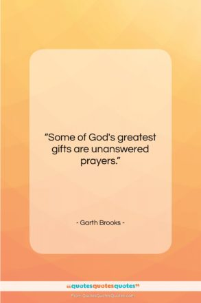 "Garth Brooks quote: ""Some of God's greatest gifts are unanswered…""- at QuotesQuotesQuotes.com"