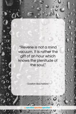"""Gaston Bachelard quote: """"Reverie is not a mind vacuum. It…""""- at QuotesQuotesQuotes.com"""