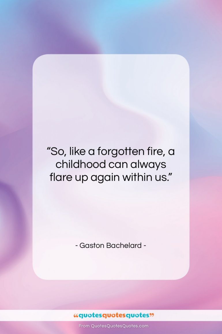 """Gaston Bachelard quote: """"So, like a forgotten fire, a childhood…""""- at QuotesQuotesQuotes.com"""