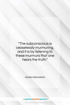 """Gaston Bachelard quote: """"The subconscious is ceaselessly murmuring, and it…""""- at QuotesQuotesQuotes.com"""