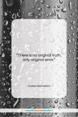 "Gaston Bachelard quote: ""There is no original truth, only original…""- at QuotesQuotesQuotes.com"