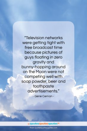 """Gene Cernan quote: """"Television networks were getting tight with free…""""- at QuotesQuotesQuotes.com"""