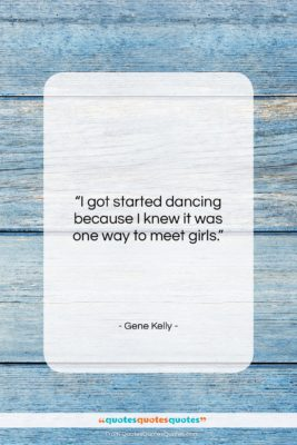 """Gene Kelly quote: """"I got started dancing because I knew…""""- at QuotesQuotesQuotes.com"""
