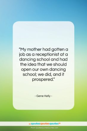 "Gene Kelly quote: ""My mother had gotten a job as…""- at QuotesQuotesQuotes.com"