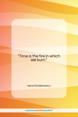 """Gene Roddenberry quote: """"Time is the fire in which we…""""- at QuotesQuotesQuotes.com"""