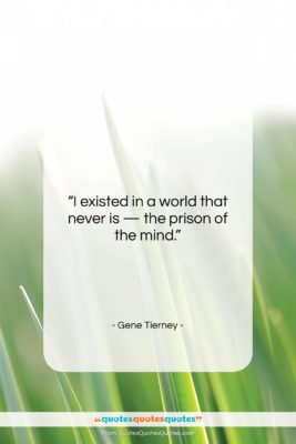 """Gene Tierney quote: """"I existed in a world that never…""""- at QuotesQuotesQuotes.com"""