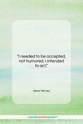 """Gene Tierney quote: """"I needed to be accepted, not humored….""""- at QuotesQuotesQuotes.com"""