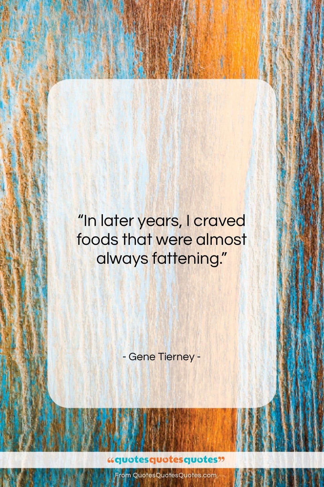 """Gene Tierney quote: """"In later years, I craved foods that…""""- at QuotesQuotesQuotes.com"""