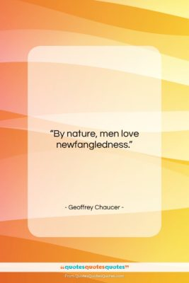"""Geoffrey Chaucer quote: """"By nature, men love newfangledness….""""- at QuotesQuotesQuotes.com"""