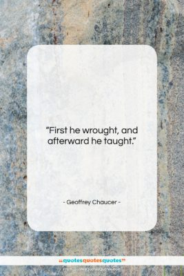 """Geoffrey Chaucer quote: """"First he wrought, and afterward he taught….""""- at QuotesQuotesQuotes.com"""